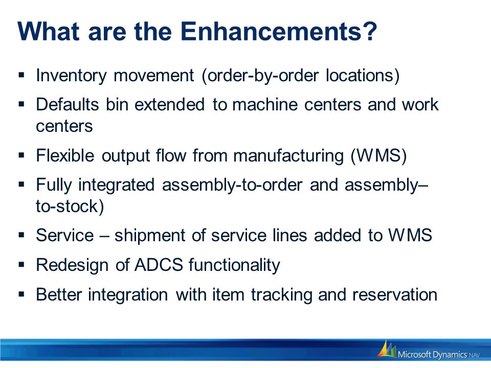 What are the Enhancements? Inventory movement (order-by-order locations) Defaults bin extended to machine centers and work centers Flexible output flo