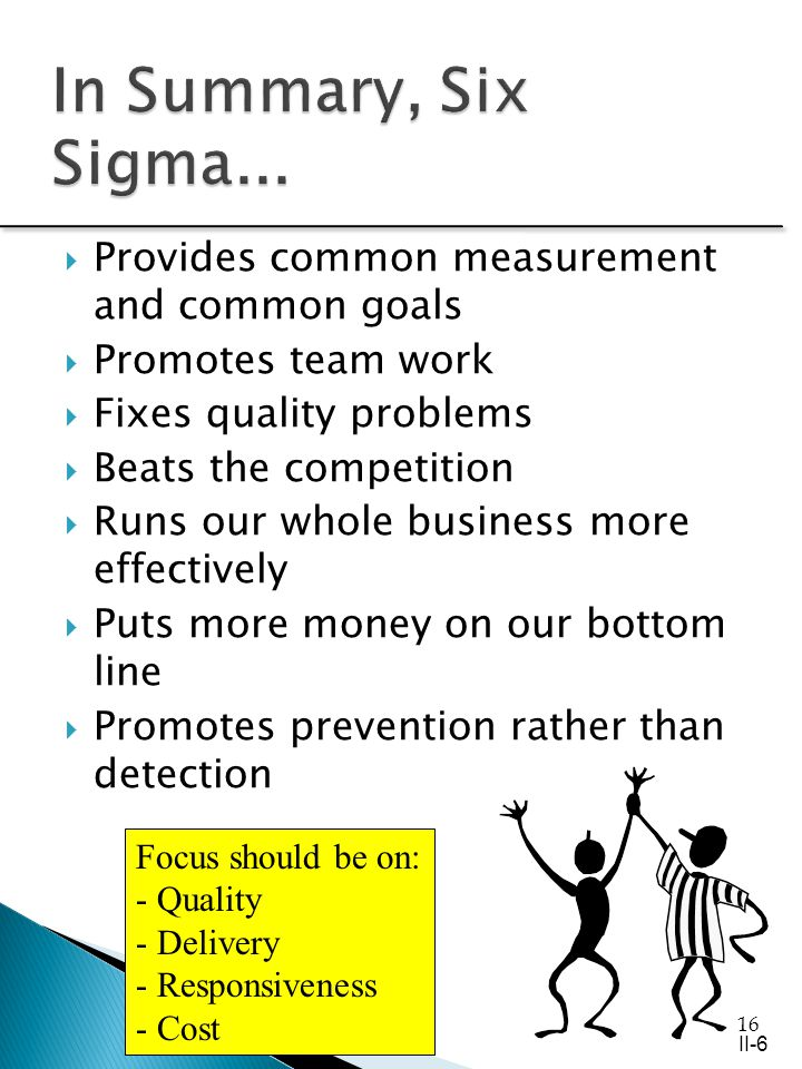 16 Provides common measurement and common goals Promotes team work Fixes quality problems Beats the competition Runs our whole business more effectively Puts more money on our bottom line Promotes prevention rather than detection Focus should be on: - Quality - Delivery - Responsiveness - Cost II-6