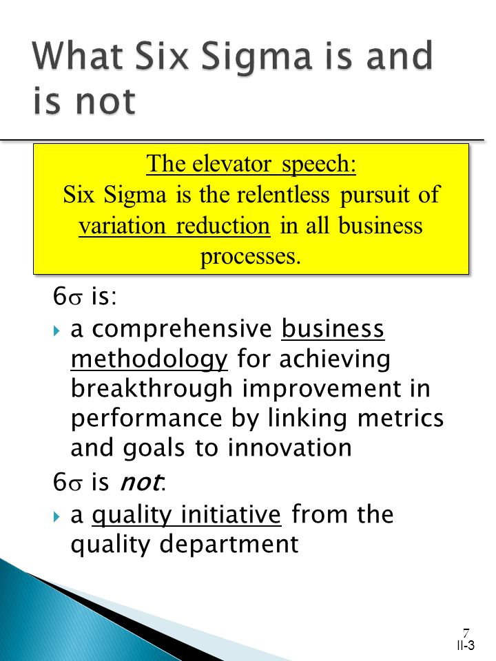 7 6 is: a comprehensive business methodology for achieving breakthrough improvement in performance by linking metrics and goals to innovation 6 is not: a quality initiative from the quality department The elevator speech: Six Sigma is the relentless pursuit of variation reduction in all business processes.