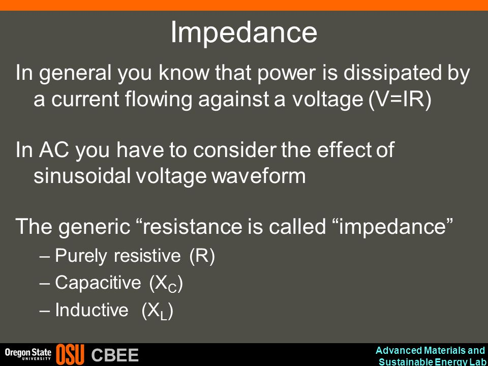 Advanced Materials and Sustainable Energy Lab CBEE Impedance In general you know that power is dissipated by a current flowing against a voltage (V=IR