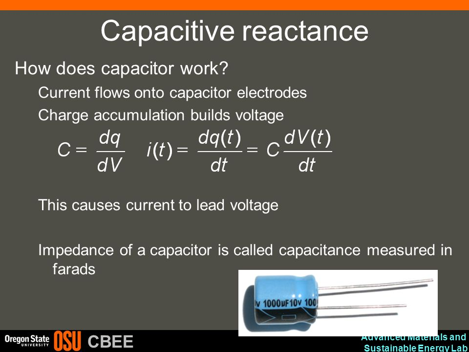 Advanced Materials and Sustainable Energy Lab CBEE Capacitive reactance How does capacitor work? Current flows onto capacitor electrodes Charge accumu