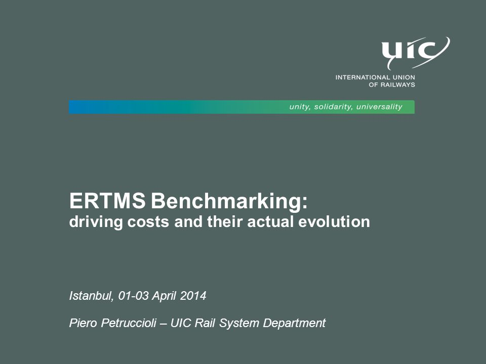 ERTMS Benchmarking: driving costs and their actual evolution Istanbul, 01-03 April 2014 Piero Petruccioli – UIC Rail System Department