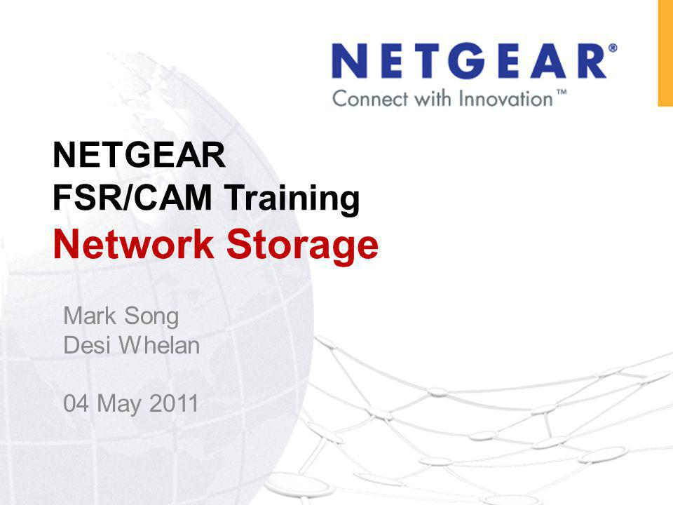 NETGEAR FSR/CAM Training Network Storage Mark Song Desi Whelan 04 May 2011