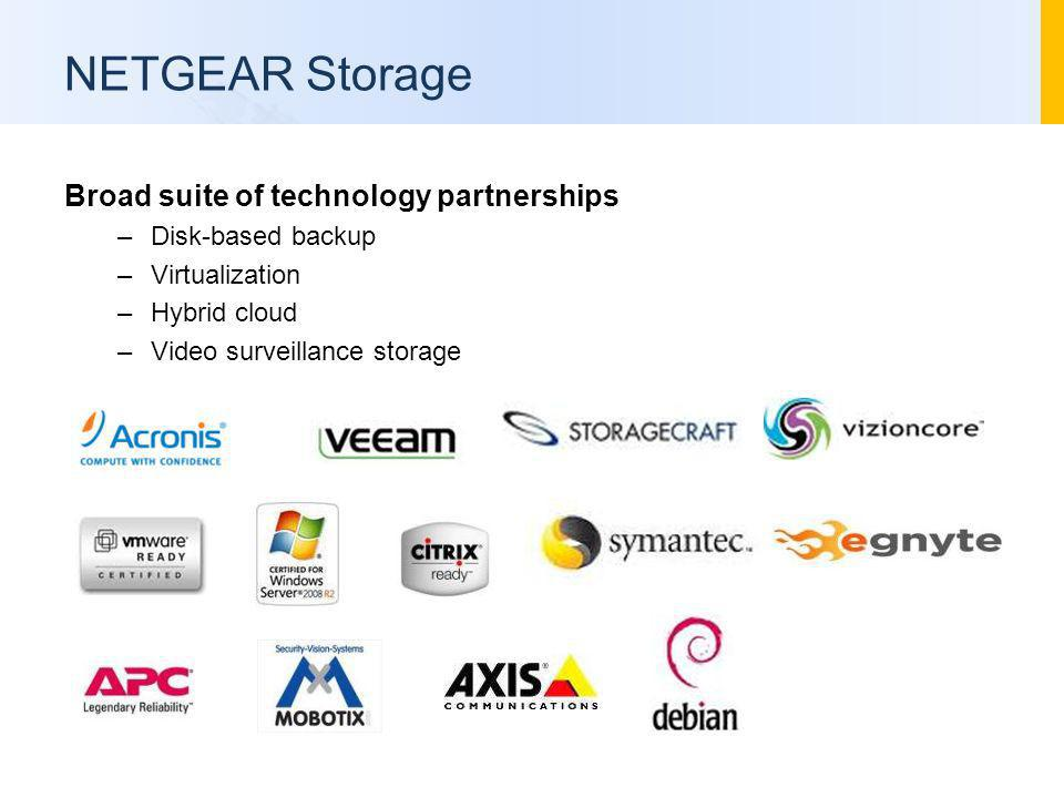 NETGEAR Storage Broad suite of technology partnerships –Disk-based backup –Virtualization –Hybrid cloud –Video surveillance storage