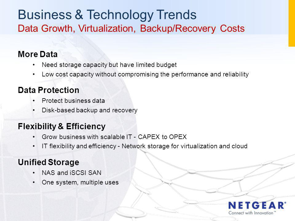 More Data Need storage capacity but have limited budget Low cost capacity without compromising the performance and reliability Data Protection Protect business data Disk-based backup and recovery Flexibility & Efficiency Grow business with scalable IT - CAPEX to OPEX IT flexibility and efficiency - Network storage for virtualization and cloud Unified Storage NAS and iSCSI SAN One system, multiple uses Business & Technology Trends Data Growth, Virtualization, Backup/Recovery Costs