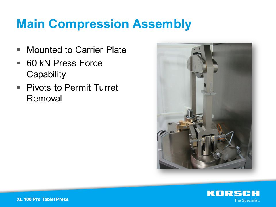 Mounted to Carrier Plate 60 kN Press Force Capability Pivots to Permit Turret Removal Main Compression Assembly XL 100 Pro Tablet Press
