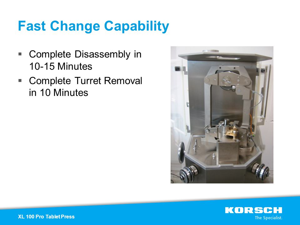 Complete Disassembly in 10-15 Minutes Complete Turret Removal in 10 Minutes Fast Change Capability XL 100 Pro Tablet Press