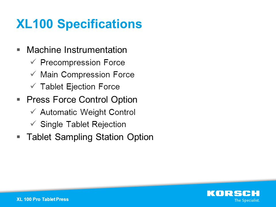 XL100 Specifications Machine Instrumentation Precompression Force Main Compression Force Tablet Ejection Force Press Force Control Option Automatic We