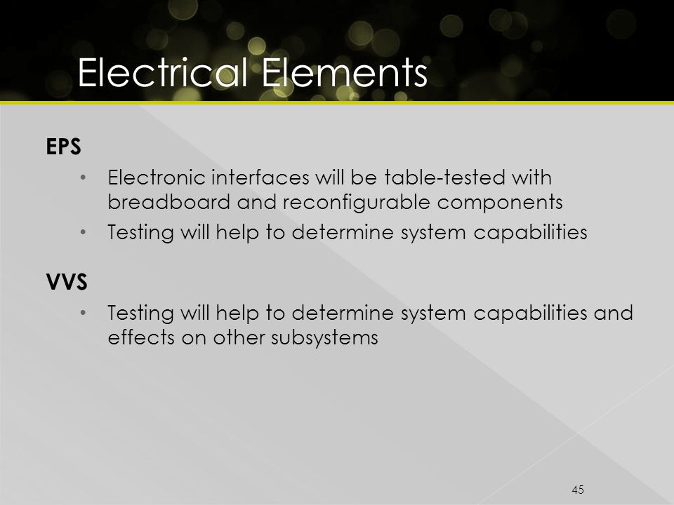 45 EPS Electronic interfaces will be table-tested with breadboard and reconfigurable components Testing will help to determine system capabilities VVS Testing will help to determine system capabilities and effects on other subsystems
