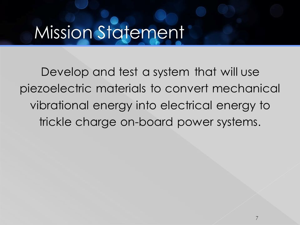 Develop and test a system that will use piezoelectric materials to convert mechanical vibrational energy into electrical energy to trickle charge on-board power systems.
