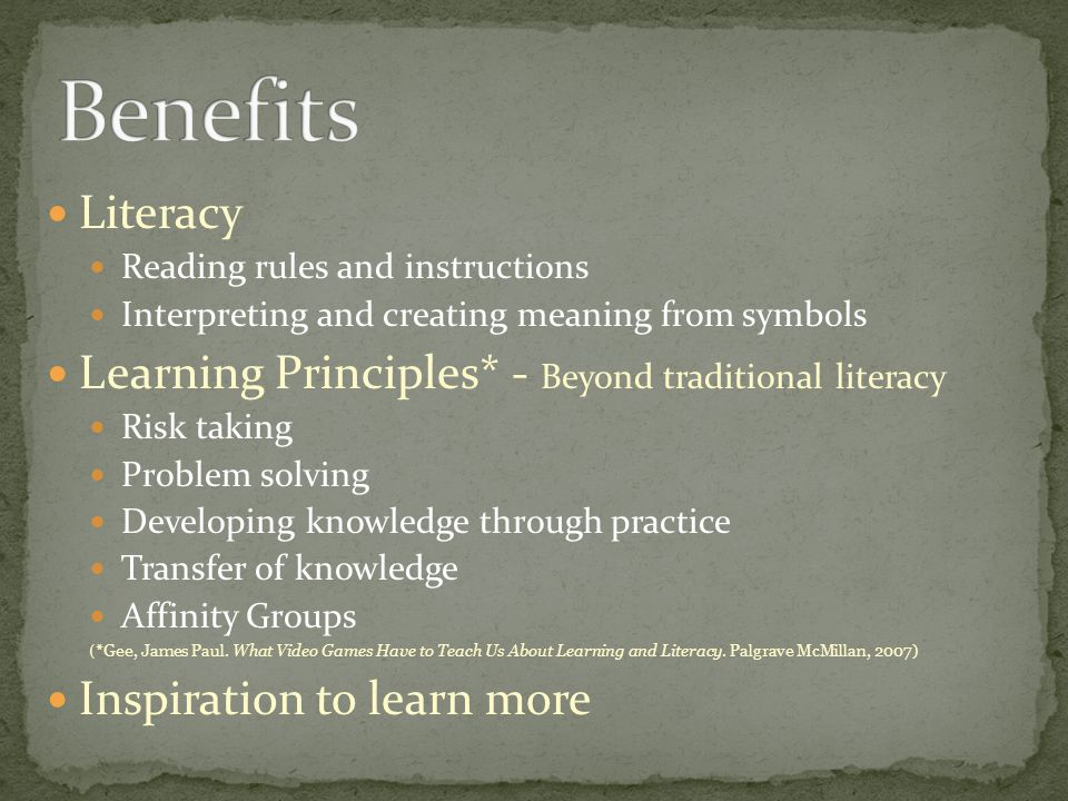 Literacy Reading rules and instructions Interpreting and creating meaning from symbols Learning Principles* - Beyond traditional literacy Risk taking Problem solving Developing knowledge through practice Transfer of knowledge Affinity Groups ( *Gee, James Paul.