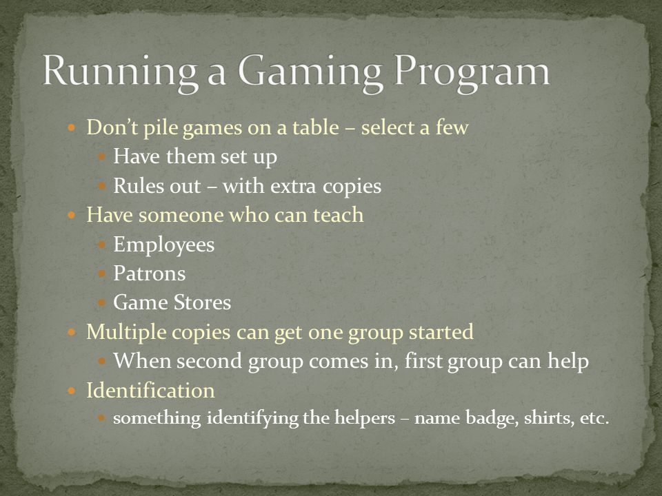 Dont pile games on a table – select a few Have them set up Rules out – with extra copies Have someone who can teach Employees Patrons Game Stores Multiple copies can get one group started When second group comes in, first group can help Identification something identifying the helpers – name badge, shirts, etc.