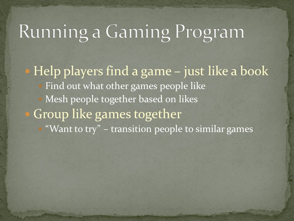 Help players find a game – just like a book Find out what other games people like Mesh people together based on likes Group like games together Want to try – transition people to similar games