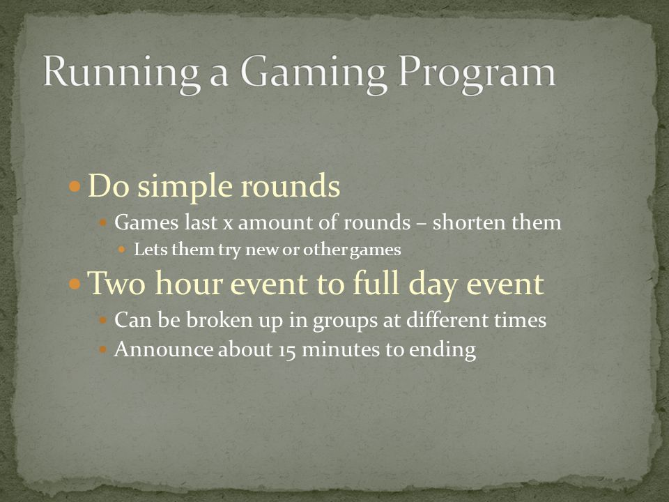 Do simple rounds Games last x amount of rounds – shorten them Lets them try new or other games Two hour event to full day event Can be broken up in groups at different times Announce about 15 minutes to ending