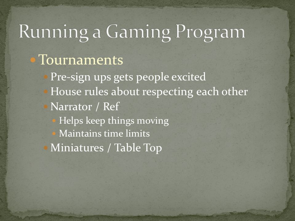 Tournaments Pre-sign ups gets people excited House rules about respecting each other Narrator / Ref Helps keep things moving Maintains time limits Miniatures / Table Top