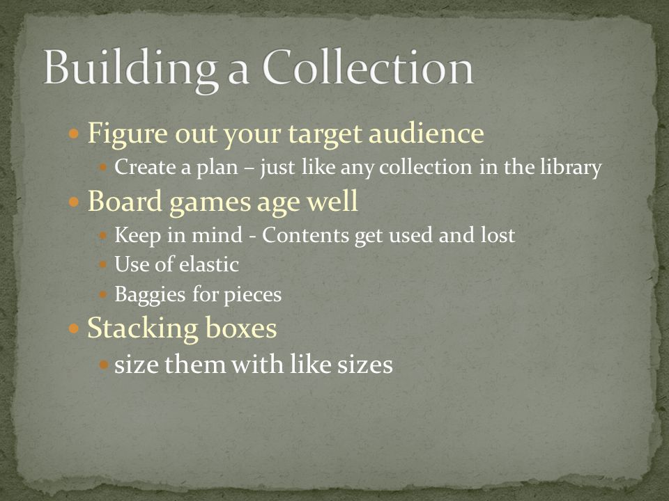 Figure out your target audience Create a plan – just like any collection in the library Board games age well Keep in mind - Contents get used and lost Use of elastic Baggies for pieces Stacking boxes size them with like sizes