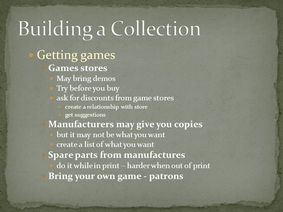 Getting games Games stores May bring demos Try before you buy ask for discounts from game stores create a relationship with store get suggestions Manufacturers may give you copies but it may not be what you want create a list of what you want Spare parts from manufactures do it while in print – harder when out of print Bring your own game - patrons