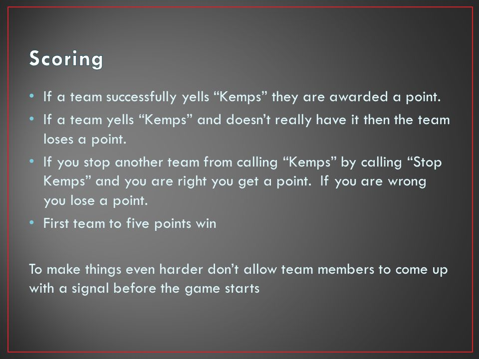 If a team successfully yells Kemps they are awarded a point.