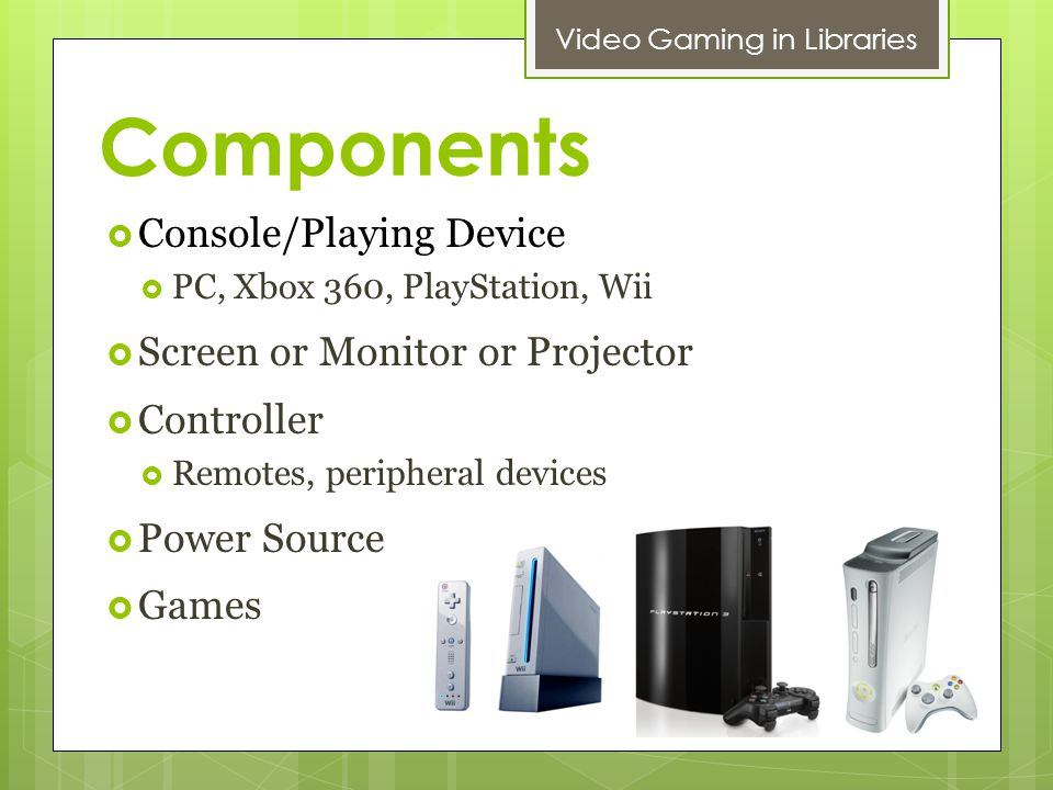 Components Video Gaming in Libraries Console/Playing Device PC, Xbox 360, PlayStation, Wii Screen or Monitor or Projector Controller Remotes, peripheral devices Power Source Games