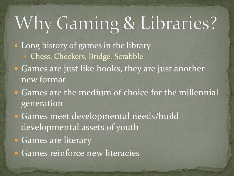 Long history of games in the library Chess, Checkers, Bridge, Scrabble Games are just like books, they are just another new format Games are the medium of choice for the millennial generation Games meet developmental needs/build developmental assets of youth Games are literary Games reinforce new literacies