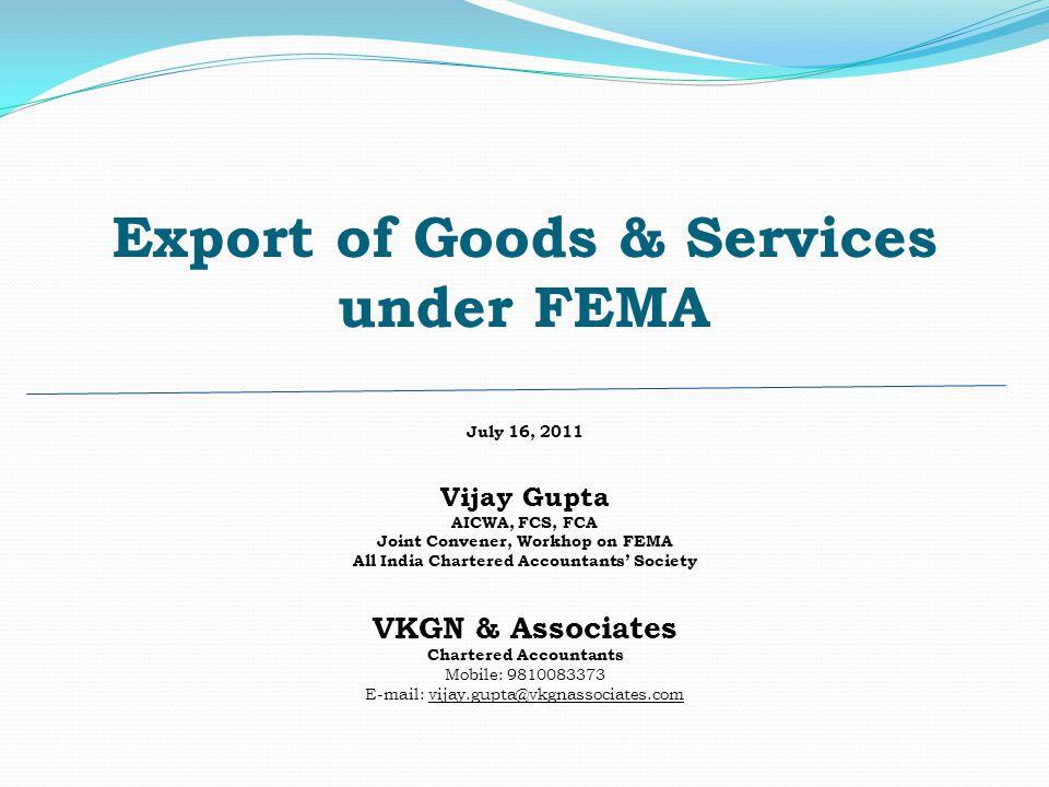 Export of Goods & Services under FEMA July 16, 2011 Vijay Gupta AICWA, FCS, FCA Joint Convener, Workhop on FEMA All India Chartered Accountants Societ