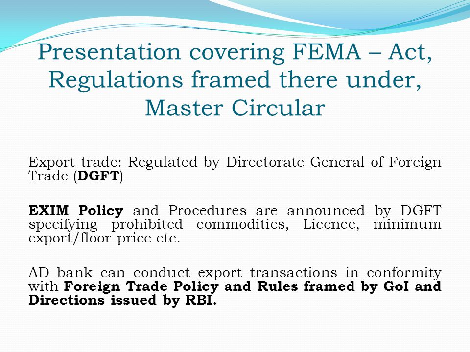 Presentation covering FEMA – Act, Regulations framed there under, Master Circular Export trade: Regulated by Directorate General of Foreign Trade ( DG