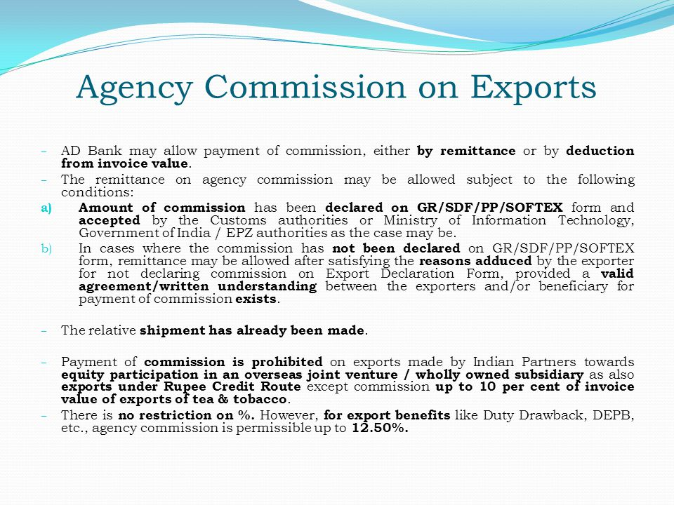 Agency Commission on Exports – AD Bank may allow payment of commission, either by remittance or by deduction from invoice value. – The remittance on a