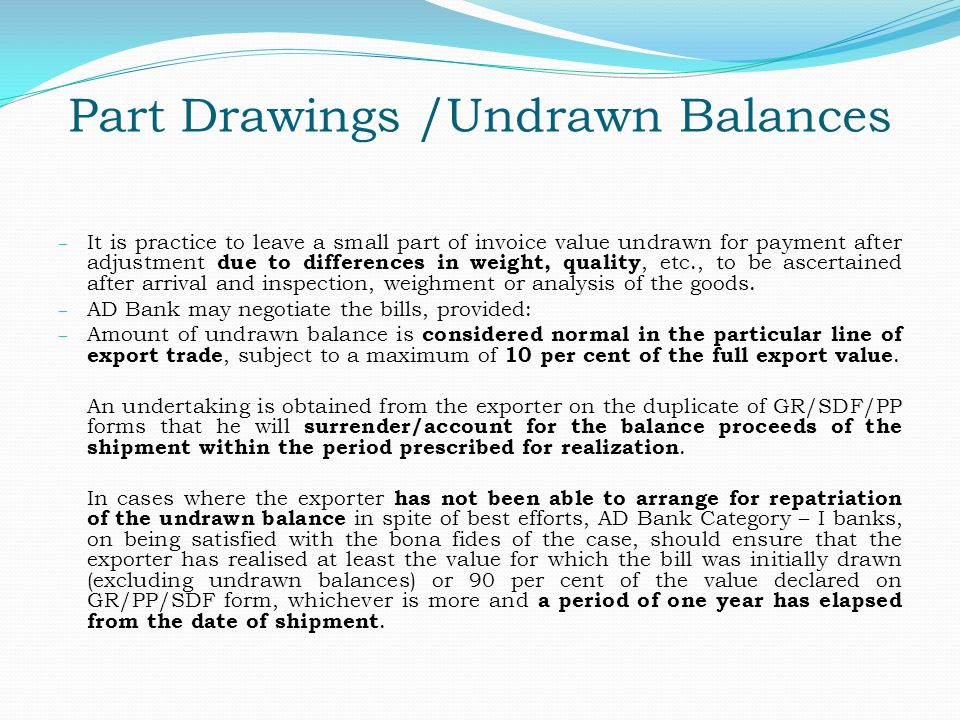 Part Drawings /Undrawn Balances – It is practice to leave a small part of invoice value undrawn for payment after adjustment due to differences in wei