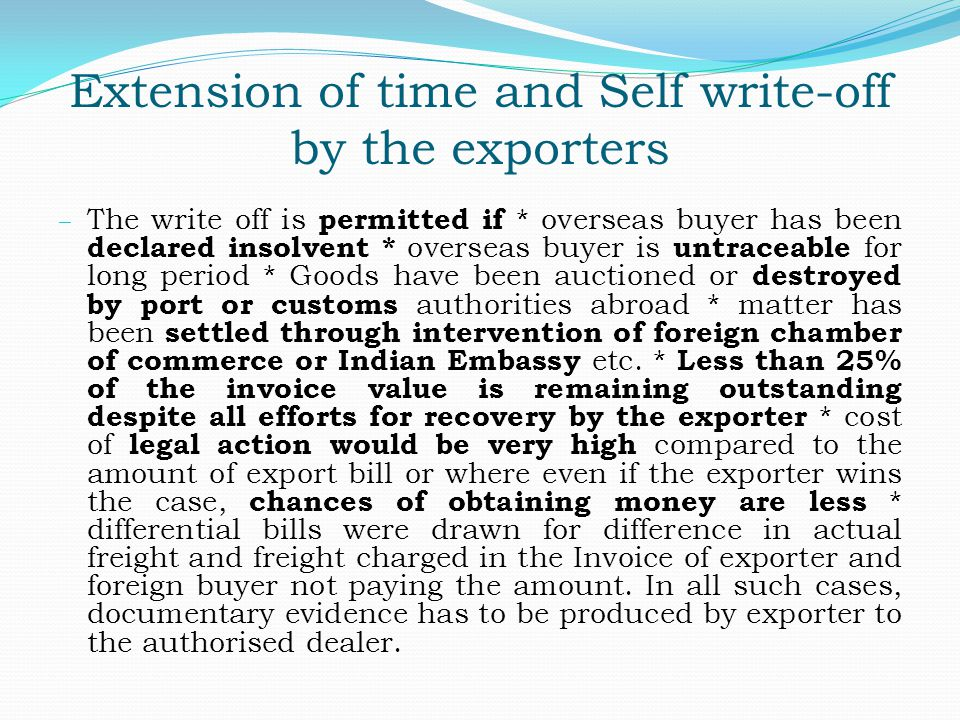 Extension of time and Self write-off by the exporters – The write off is permitted if * overseas buyer has been declared insolvent * overseas buyer is