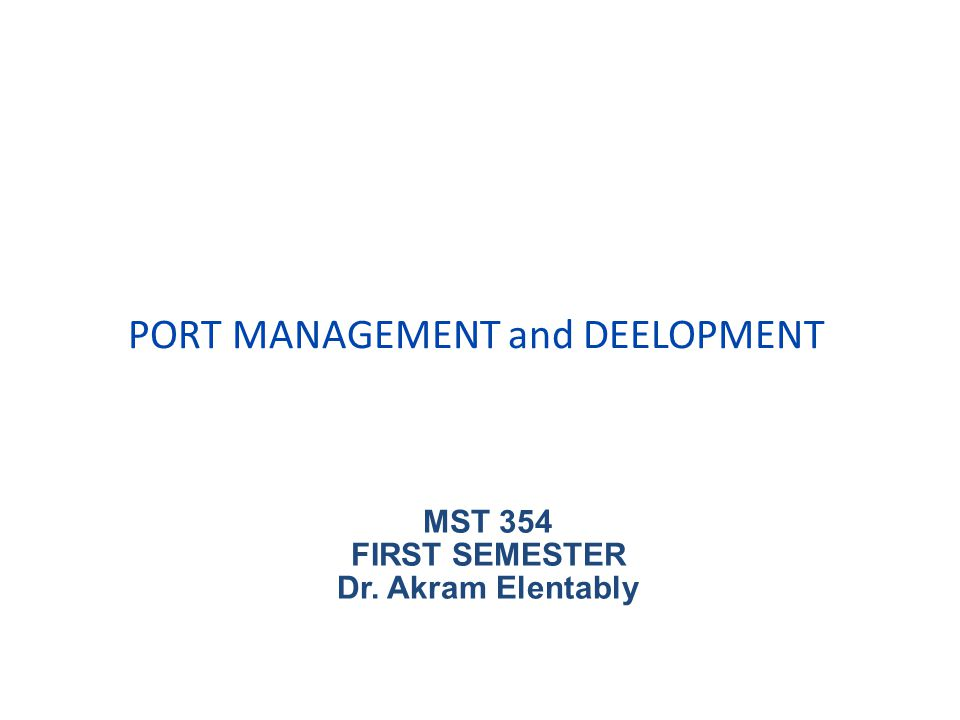 PORT MANAGEMENT and DEELOPMENT MST 354 FIRST SEMESTER Dr. Akram Elentably