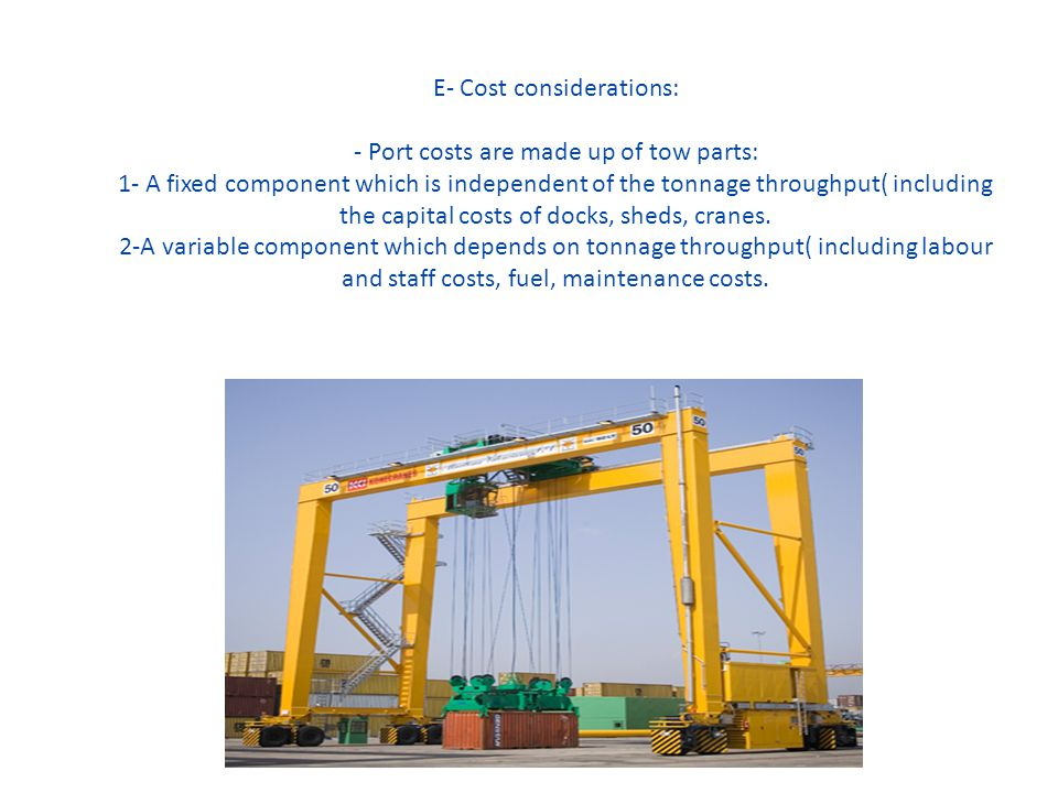 E- Cost considerations: - Port costs are made up of tow parts: 1- A fixed component which is independent of the tonnage throughput( including the capi