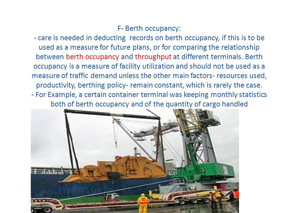 F- Berth occupancy: - care is needed in deducting records on berth occupancy, if this is to be used as a measure for future plans, or for comparing th