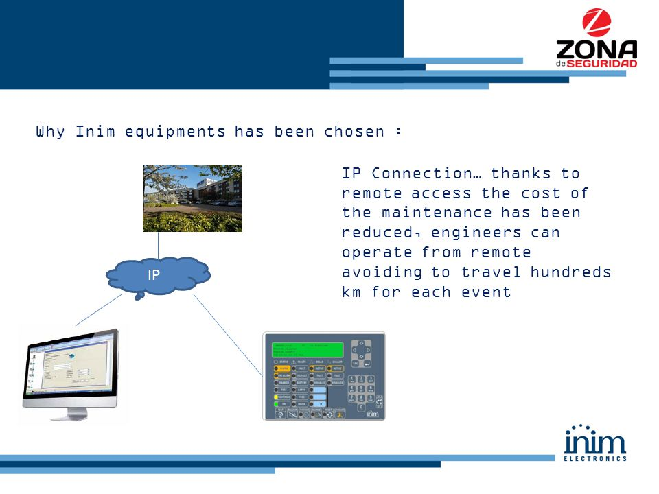 Why Inim equipments has been chosen : IP Connection… thanks to remote access the cost of the maintenance has been reduced, engineers can operate from remote avoiding to travel hundreds km for each event IP