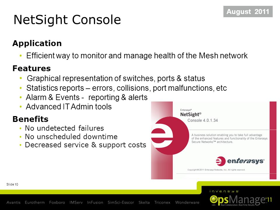 Slide 10 NetSight Console August 2011 Application Efficient way to monitor and manage health of the Mesh network Features Graphical representation of