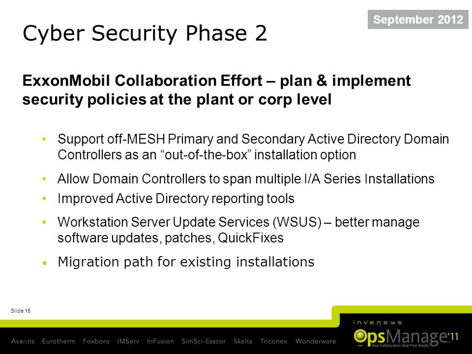 Slide 16 Cyber Security Phase 2 ExxonMobil Collaboration Effort – plan & implement security policies at the plant or corp level Support off-MESH Primary and Secondary Active Directory Domain Controllers as an out-of-the-box installation option Allow Domain Controllers to span multiple I/A Series Installations Improved Active Directory reporting tools Workstation Server Update Services (WSUS) – better manage software updates, patches, QuickFixes Migration path for existing installations 16 I/A Series Security Phase II Stage 2 Exit 25 June 2010 September 2012