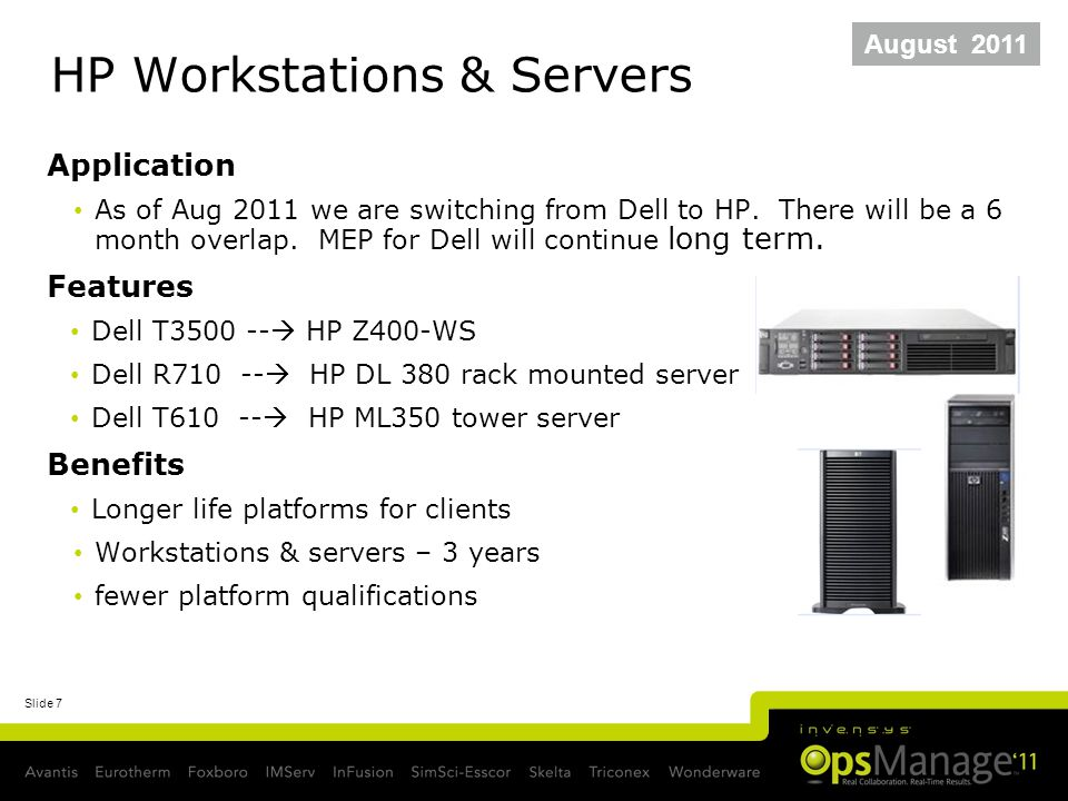 Slide 7 HP Workstations & Servers Application As of Aug 2011 we are switching from Dell to HP. There will be a 6 month overlap. MEP for Dell will cont