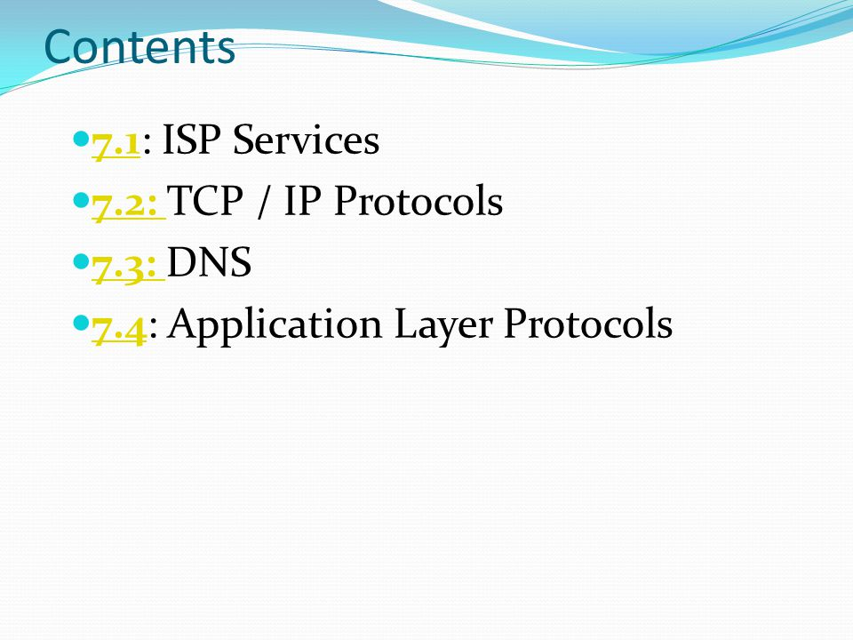 Contents 7.1: ISP Services 7.1 7.2: TCP / IP Protocols 7.2: 7.3: DNS 7.3: 7.4: Application Layer Protocols 7.4