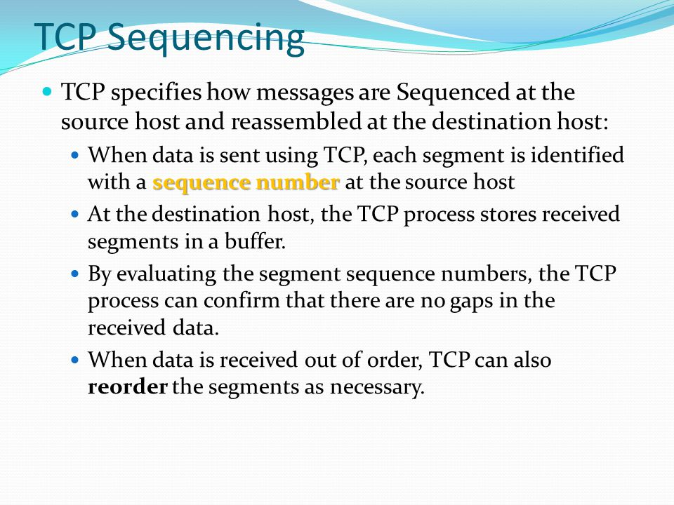 TCP Sequencing TCP specifies how messages are Sequenced at the source host and reassembled at the destination host: sequence number When data is sent