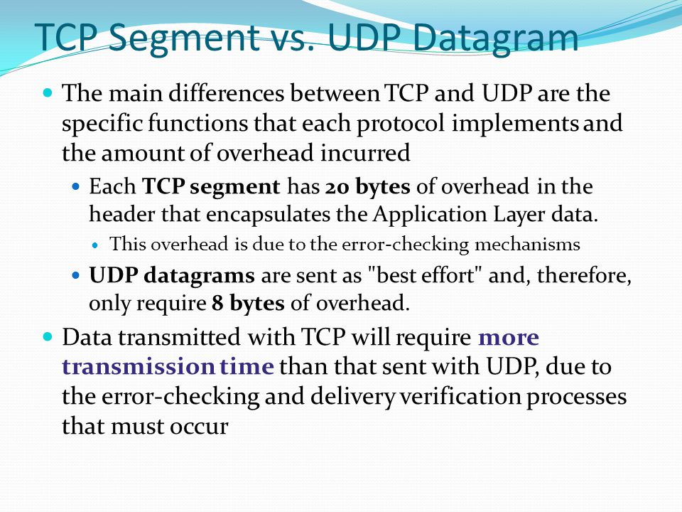 TCP Segment vs. UDP Datagram The main differences between TCP and UDP are the specific functions that each protocol implements and the amount of overh