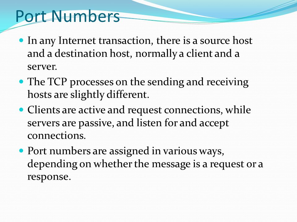 Port Numbers In any Internet transaction, there is a source host and a destination host, normally a client and a server. The TCP processes on the send