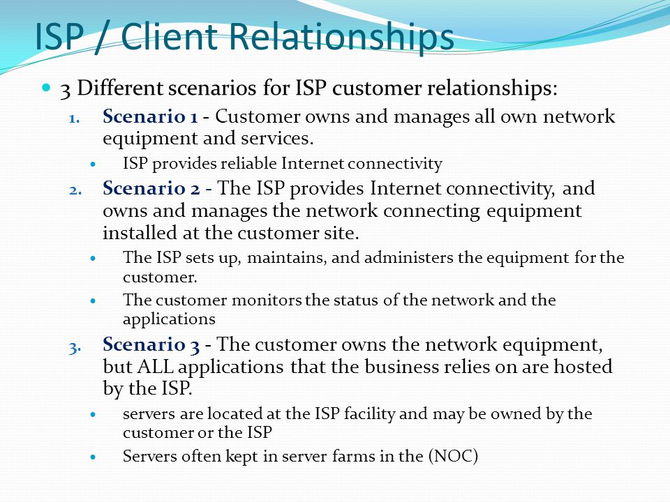 ISP / Client Relationships 3 Different scenarios for ISP customer relationships: 1. Scenario 1 - Customer owns and manages all own network equipment a