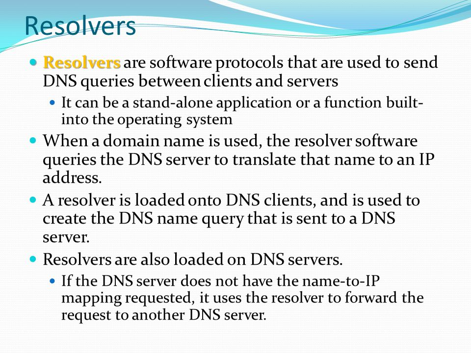 Resolvers Resolvers Resolvers are software protocols that are used to send DNS queries between clients and servers It can be a stand-alone application