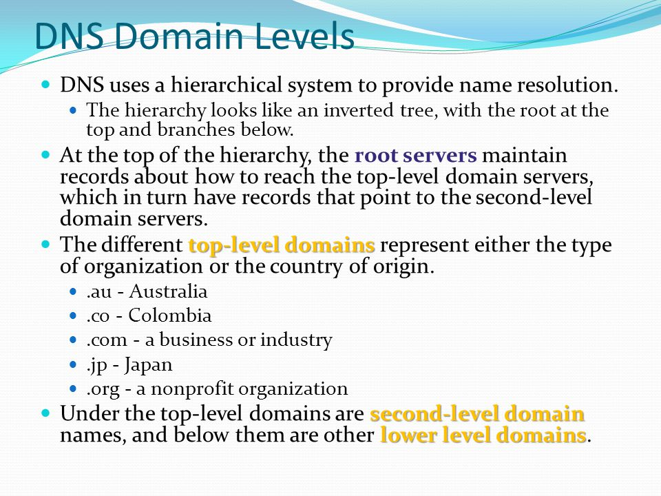 DNS Domain Levels DNS uses a hierarchical system to provide name resolution. The hierarchy looks like an inverted tree, with the root at the top and b