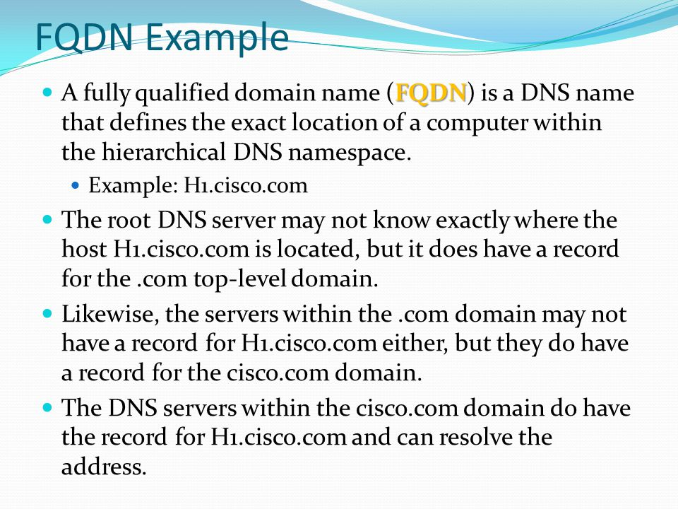 FQDN Example FQDN A fully qualified domain name (FQDN) is a DNS name that defines the exact location of a computer within the hierarchical DNS namespa