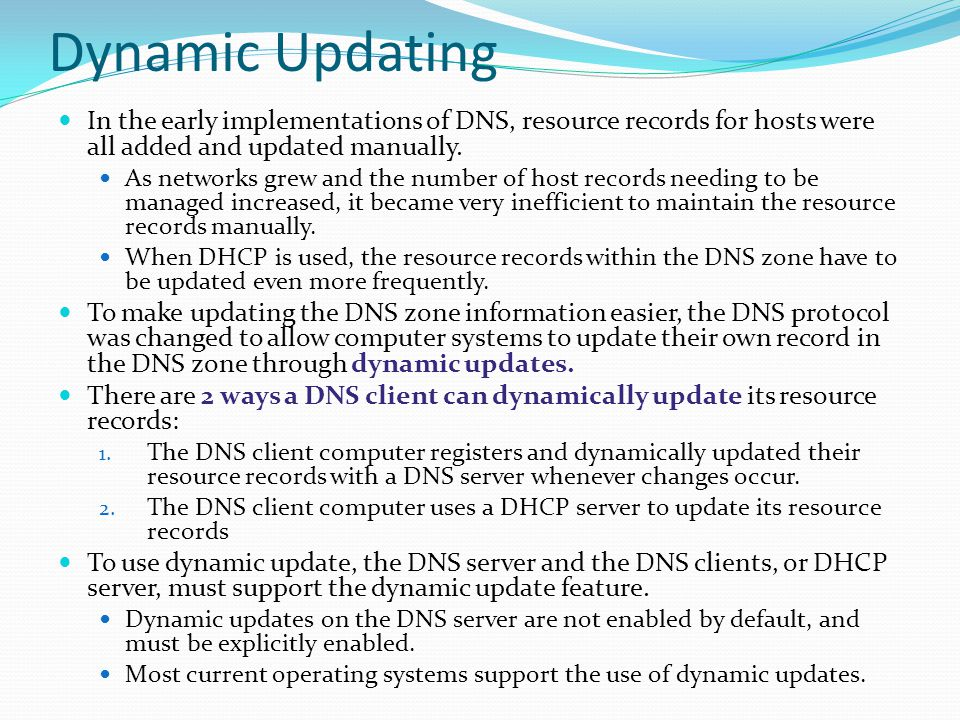 Dynamic Updating In the early implementations of DNS, resource records for hosts were all added and updated manually. As networks grew and the number