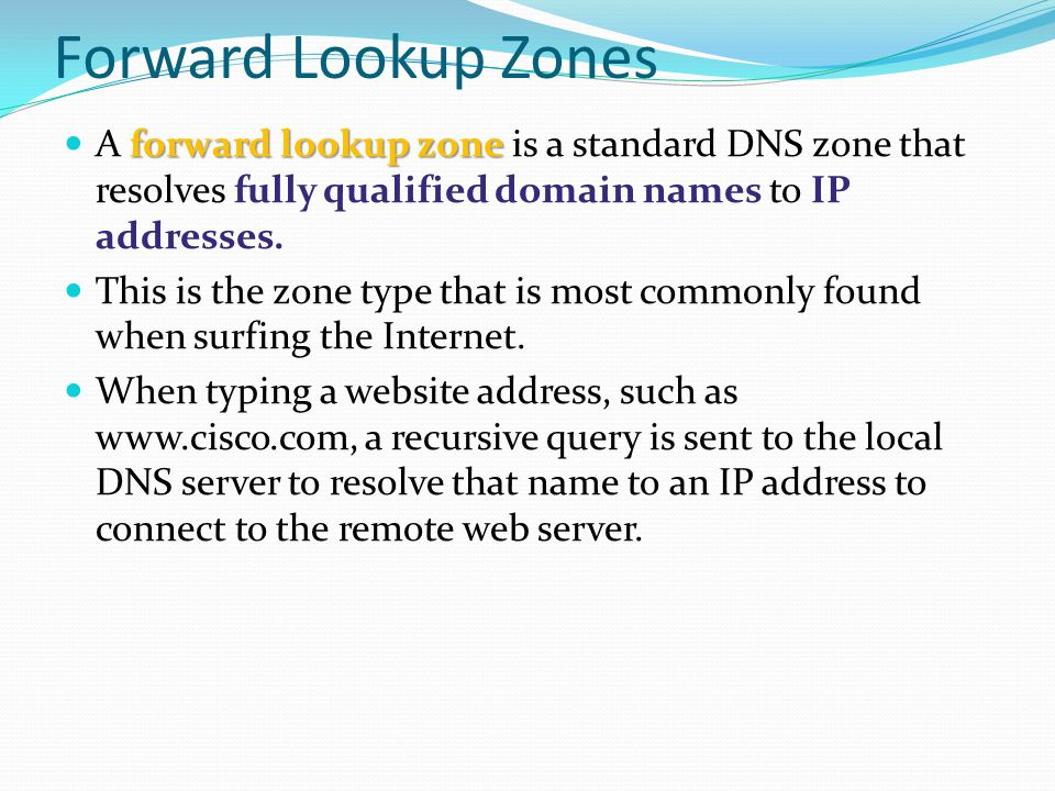 Forward Lookup Zones forward lookup zone A forward lookup zone is a standard DNS zone that resolves fully qualified domain names to IP addresses. This