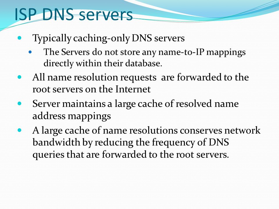 ISP DNS servers Typically caching-only DNS servers The Servers do not store any name-to-IP mappings directly within their database. All name resolutio