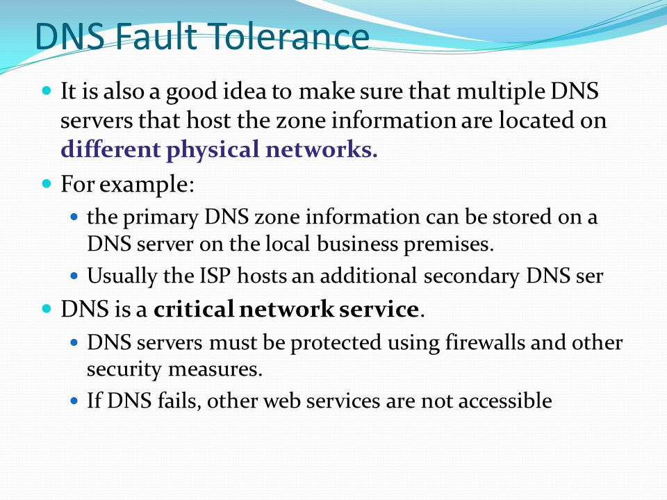 DNS Fault Tolerance It is also a good idea to make sure that multiple DNS servers that host the zone information are located on different physical net