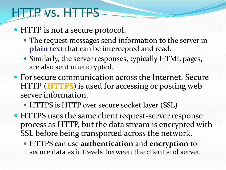 HTTP vs. HTTPS HTTP is not a secure protocol. The request messages send information to the server in plain text that can be intercepted and read. Simi