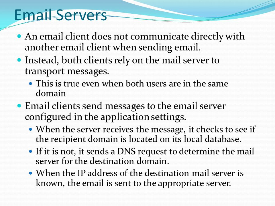 Email Servers An email client does not communicate directly with another email client when sending email. Instead, both clients rely on the mail serve